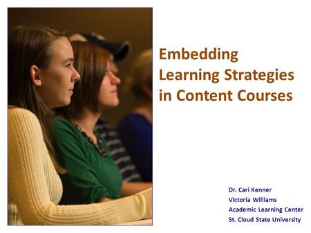 Embedding Learning Strategies in Content Courses Dr. Cari Kenner Victoria Williams Academic Learning Center St. Cloud State University.