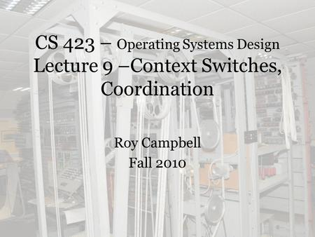 CS 423 – Operating Systems Design Lecture 9 –Context Switches, Coordination Roy Campbell Fall 2010.