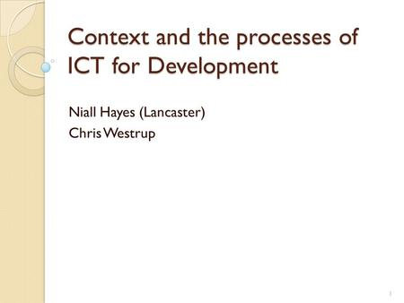Context and the processes of ICT for Development Niall Hayes (Lancaster) Chris Westrup 1.