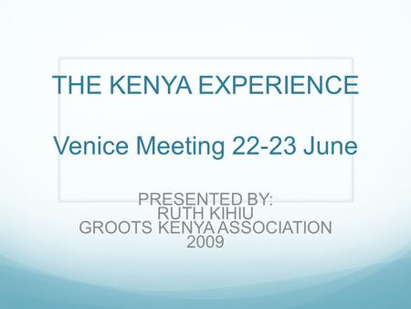 THE KENYA EXPERIENCE Venice Meeting 22-23 June PRESENTED BY: RUTH KIHIU GROOTS KENYA ASSOCIATION 2009.