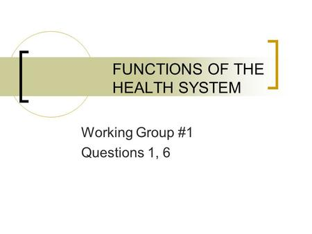 FUNCTIONS OF THE HEALTH SYSTEM Working Group #1 Questions 1, 6.