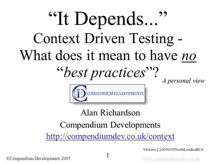 "Www.compendiumdev.co.uk 1 ©Compendium Developments 2005 ""It Depends..."" Context Driven Testing - What does it mean to have no ""best practices""? Alan Richardson."