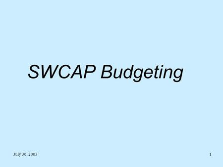July 30, 20031 SWCAP Budgeting. July 30, 20032 SWCAP Budgeting SWCAP Detail by Agency reports are available on the Internet no later than October 1. Revision.