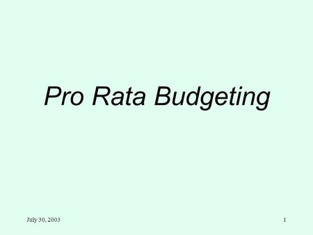 July 30, 20031 Pro Rata Budgeting. July 30, 20032 Pro Rata Budgeting Pro Rata Detail by Funds reports are available on the Internet no later than October.