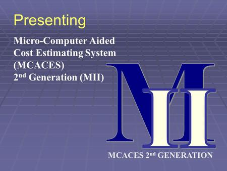 MCACES 2 nd GENERATION Presenting Micro-Computer Aided Cost Estimating System (MCACES) 2 nd Generation (MII)
