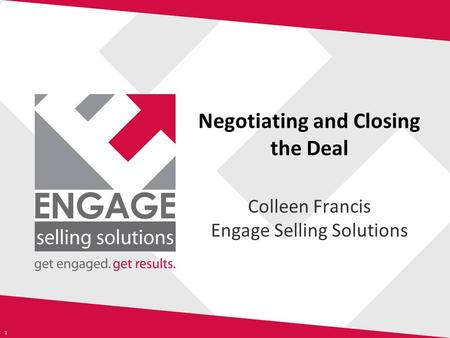 1 Negotiating and Closing the Deal Colleen Francis Engage Selling Solutions.