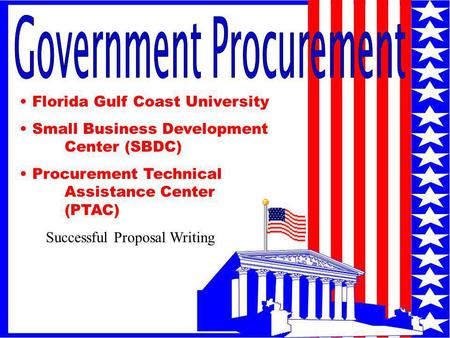 1 Florida Gulf Coast University Small Business Development Center (SBDC) Procurement Technical Assistance Center (PTAC) Successful Proposal Writing.
