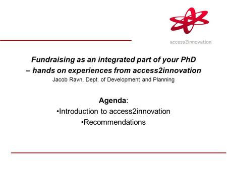 Fundraising as an integrated part of your PhD – hands on experiences from access2innovation Jacob Ravn, Dept. of Development and Planning Agenda: Introduction.