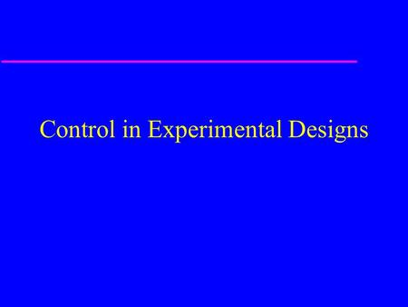 Control in Experimental Designs. Control u Key element of experimental and quasi- experimental designs –Subjects (one group or several) on which no variable.