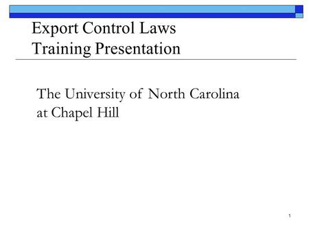1 Export Control Laws Training Presentation The University of North Carolina at Chapel Hill.