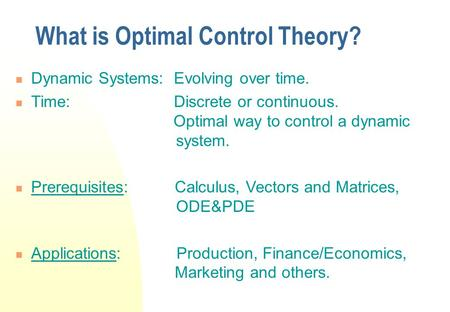 What is Optimal Control Theory? Dynamic Systems: Evolving over time. Time: Discrete or continuous. Optimal way to control a dynamic system. Prerequisites:
