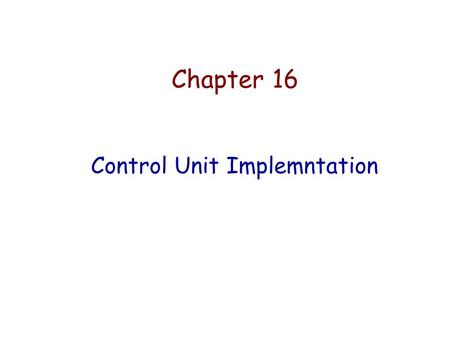 Chapter 16 Control Unit Implemntation. A Basic Computer Model.