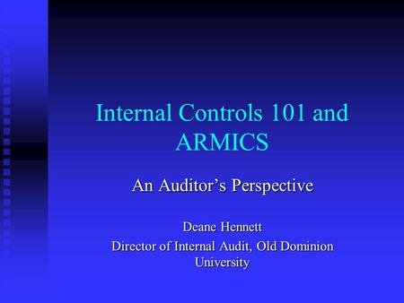 Internal Controls 101 and ARMICS An Auditor's Perspective Deane Hennett Director of Internal Audit, Old Dominion University.