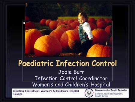 Paediatric Infection Control Jodie Burr Infection Control Coordinator Women's and Children's Hospital.