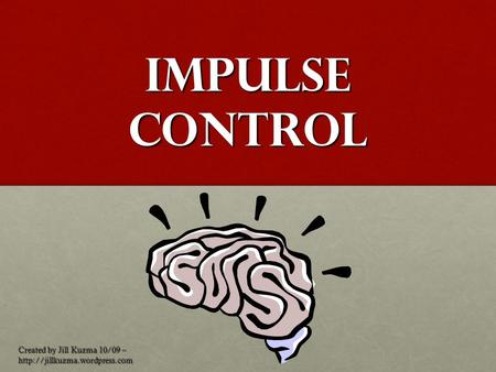 Impulse Control Created by Jill Kuzma 10/09 –