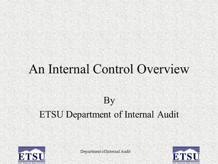 Department of Internal Audit An Internal Control Overview By ETSU Department of Internal Audit.
