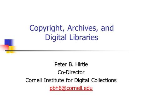 Copyright, Archives, and Digital Libraries Peter B. Hirtle Co-Director Cornell Institute for Digital Collections