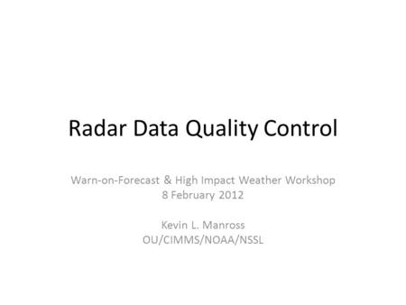 Radar Data Quality Control Warn-on-Forecast & High Impact Weather Workshop 8 February 2012 Kevin L. Manross OU/CIMMS/NOAA/NSSL.