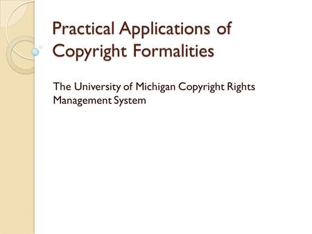 Practical Applications of Copyright Formalities The University of Michigan Copyright Rights Management System.