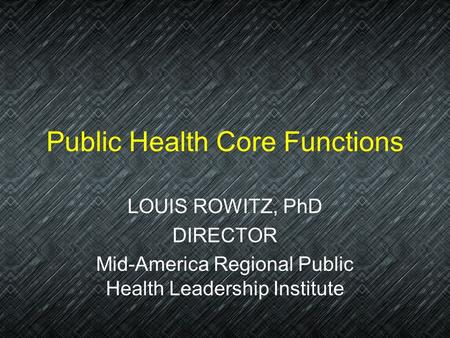 Public Health Core Functions LOUIS ROWITZ, PhD DIRECTOR Mid-America Regional Public Health Leadership Institute.