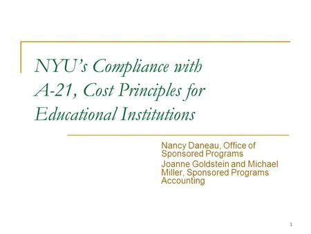 1 NYU's Compliance with A-21, Cost Principles for Educational Institutions Nancy Daneau, Office of Sponsored Programs Joanne Goldstein and Michael Miller,