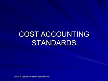 Office of Sponsored Projects Administration COST ACCOUNTING STANDARDS.