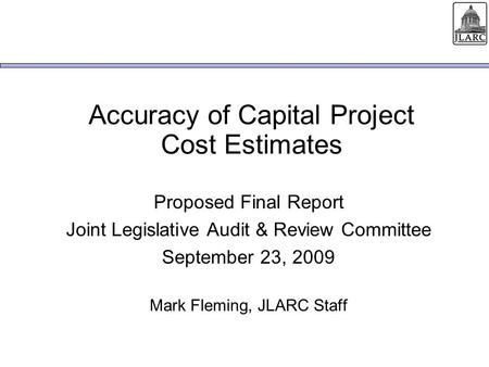 Accuracy of Capital Project Cost Estimates Proposed Final Report Joint Legislative Audit & Review Committee September 23, 2009 Mark Fleming, JLARC Staff.