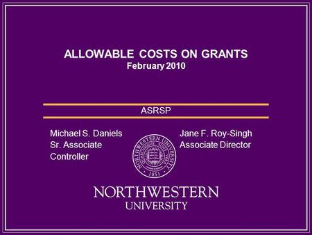 ALLOWABLE COSTS ON GRANTS February 2010 ASRSP Michael S. Daniels Jane F. Roy-Singh Sr. Associate Associate Director Controller.