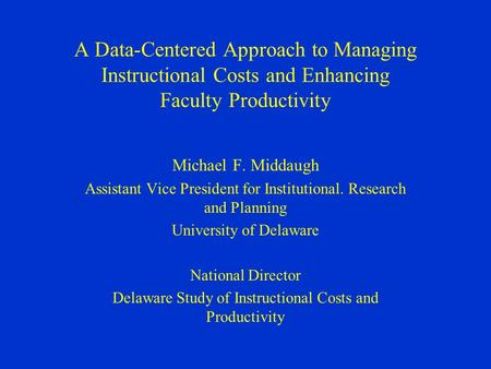 A Data-Centered Approach to Managing Instructional Costs and Enhancing Faculty Productivity Michael F. Middaugh Assistant Vice President for Institutional.