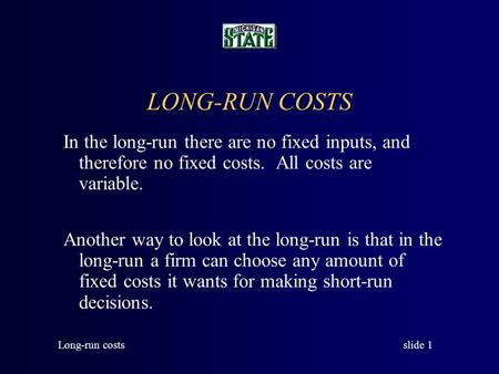 slide 1 Long-run costs LONG-RUN COSTS In the long-run there are no fixed inputs, and therefore no fixed costs. All costs are variable. Another way to.