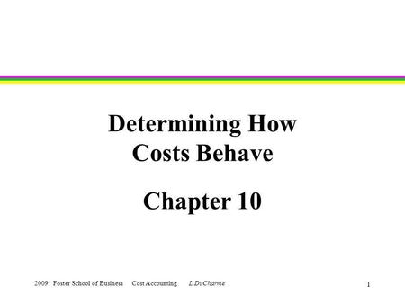 2009 Foster School of Business Cost Accounting L.DuCharme 1 Determining How Costs Behave Chapter 10.