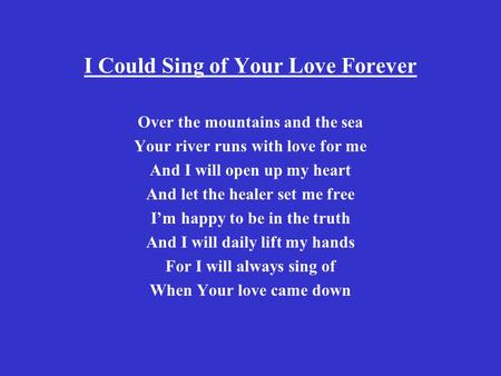 I Could Sing of Your Love Forever Over the mountains and the sea Your river runs with love for me And I will open up my heart And let the healer set me.