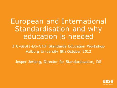 European and International Standardisation and why education is needed ITU-GISFI-DS-CTIF Standards Education Workshop Aalborg University 8th October 2012.