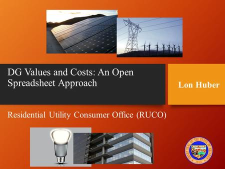 DG Values and Costs: An Open Spreadsheet Approach Residential Utility Consumer Office (RUCO) Lon Huber.