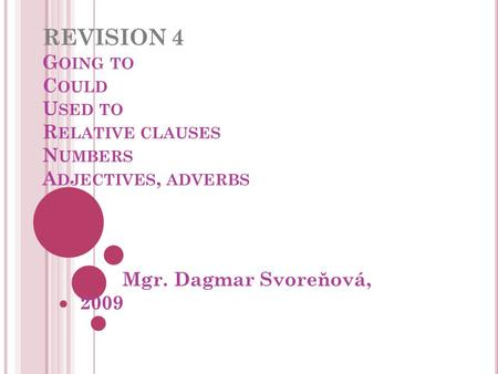 REVISION 4 G OING TO C OULD U SED TO R ELATIVE CLAUSES N UMBERS A DJECTIVES, ADVERBS Mgr. Dagmar Svoreňová, 2009.