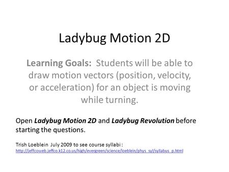 Ladybug Motion 2D Learning Goals: Students will be able to draw motion vectors (position, velocity, or acceleration) for an object is moving while turning.