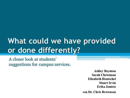 What could we have provided or done differently? A closer look at students' suggestions for campus services. Ashley Boynton Sarah Christman Elizabeth Hentschel.