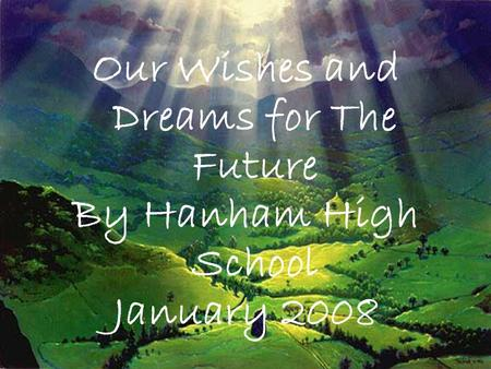 Our Wishes and Dreams for The Future By Hanham High School January 2008.