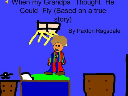 When my Grandpa Thought He Could Fly (Based on a true story) By Paxton Ragsdale.