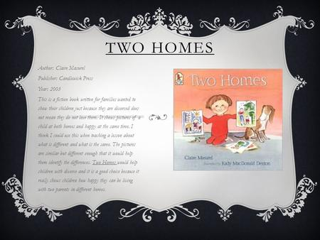 TWO HOMES Author: Claire Masurel Publisher: Candlewick Press Year: 2003 This is a fiction book written for families wanted to show their children just.