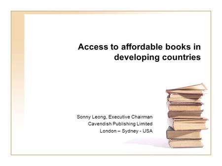 Access to affordable books in developing countries Sonny Leong, Executive Chairman Cavendish Publishing Limited London – Sydney - USA.