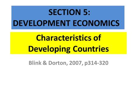 Characteristics of Developing Countries Blink & Dorton, 2007, p314-320 SECTION 5: DEVELOPMENT ECONOMICS.