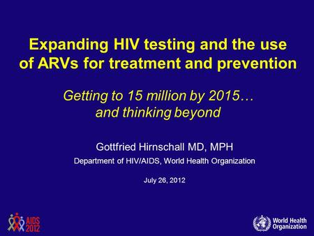 Expanding HIV testing and the use of ARVs for treatment and prevention Getting to 15 million by 2015… and thinking beyond Gottfried Hirnschall MD, MPH.