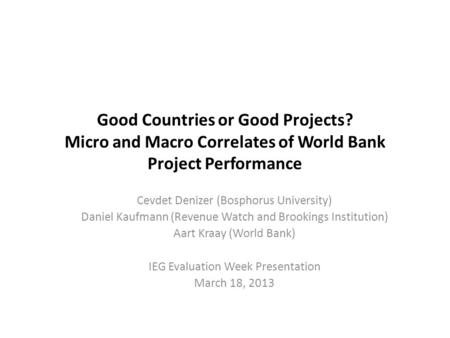 Good Countries or Good Projects? Micro and Macro Correlates of World Bank Project Performance Cevdet Denizer (Bosphorus University) Daniel Kaufmann (Revenue.