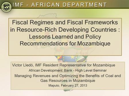 Fiscal Regimes and Fiscal Frameworks in Resource-Rich Developing Countries : Lessons Learned and Policy Recommendations for Mozambique Victor Lledó, IMF.