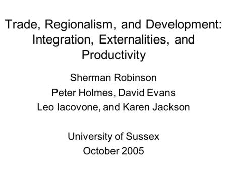 Trade, Regionalism, and Development: Integration, Externalities, and Productivity Sherman Robinson Peter Holmes, David Evans Leo Iacovone, and Karen Jackson.