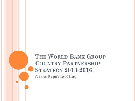 T HE W ORLD B ANK G ROUP C OUNTRY P ARTNERSHIP S TRATEGY 2013-2016 for the Republic of Iraq.