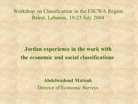 Workshop on Classification in the ESCWA Region Beirut, Lebanon, 19-23 July 2004 Jordan experience in the work with the economic and social classifications.