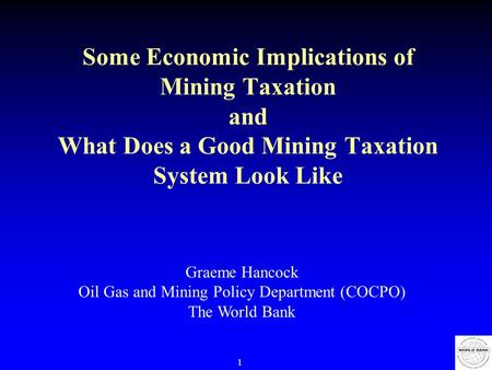 1 Some Economic Implications of Mining Taxation and What Does a Good Mining Taxation System Look Like Graeme Hancock Oil Gas and Mining Policy Department.