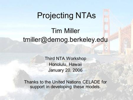 Projecting NTAs Tim Miller Third NTA Workshop Honolulu, Hawaii January 20, 2006 Thanks to the United Nations CELADE for support.